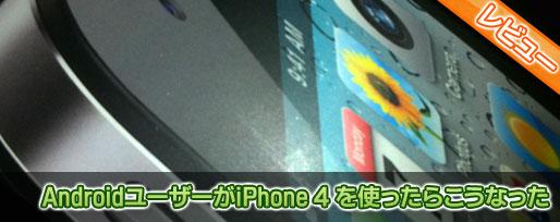 AndroidユーザーがiPhone 4 を使ったらこうなった