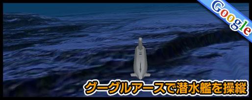 グーグルアースで潜水艦を操縦