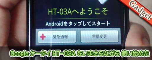 Google 携帯 HT-03A をいまさらながら使い始めた